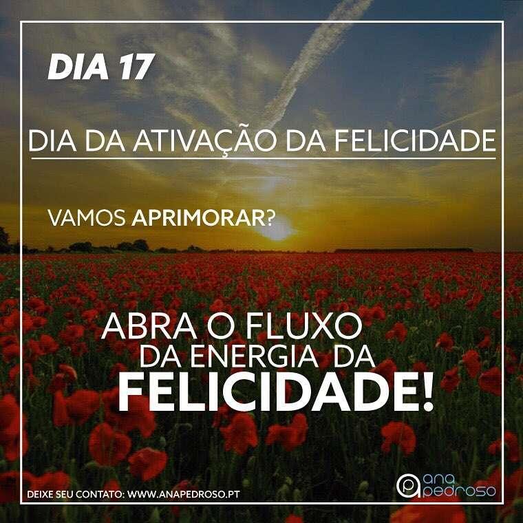 #17 Dia   DIA DA ATIVAÇÃO DA FELICIDADE!